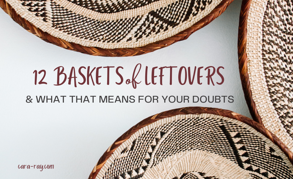 12 Baskets of Leftovers and what that means for your doubts