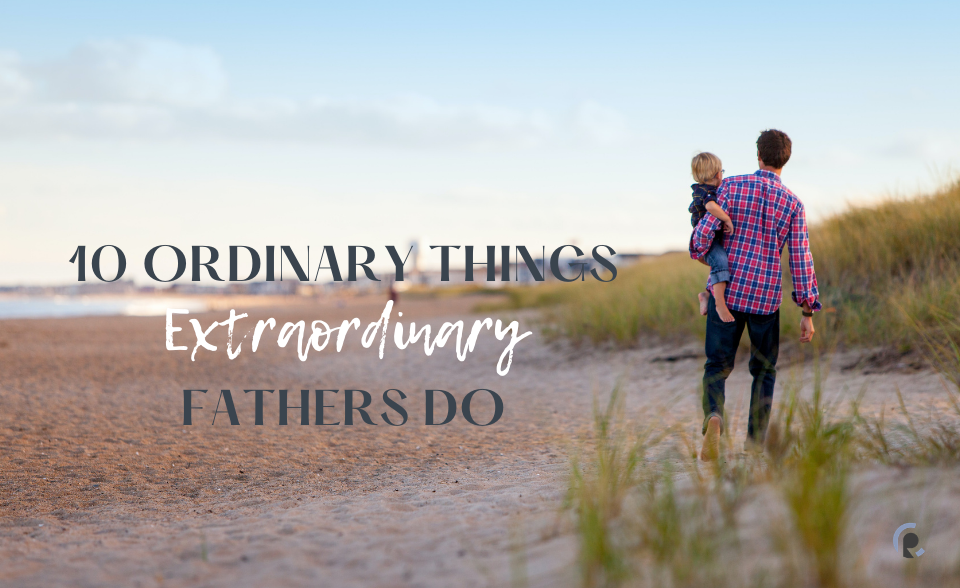 10 Ordinary Things Extraordinary Fathers Do